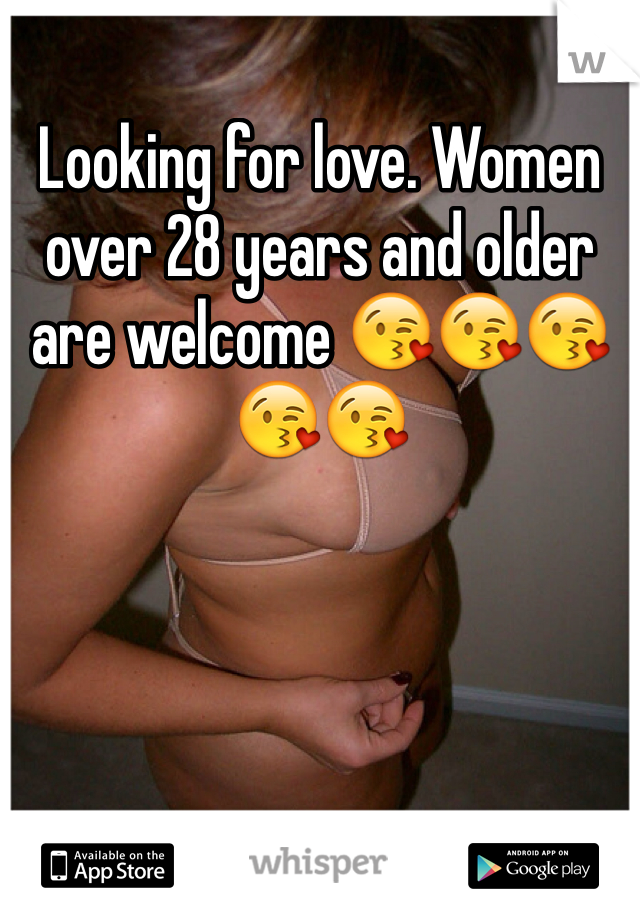 Looking for love. Women over 28 years and older are welcome 😘😘😘😘😘