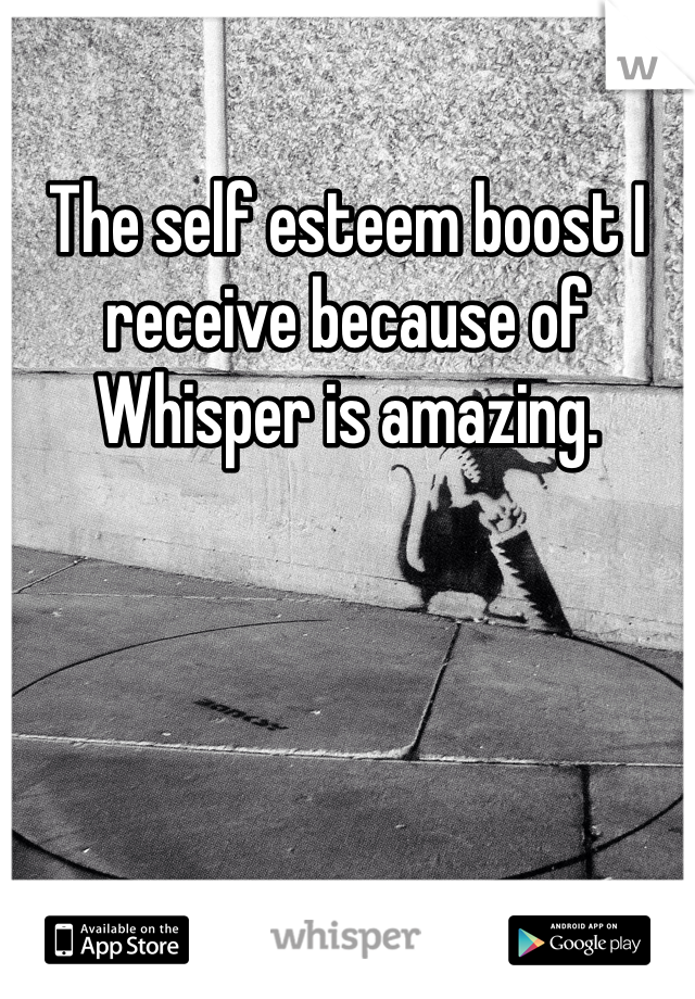 The self esteem boost I receive because of Whisper is amazing.
