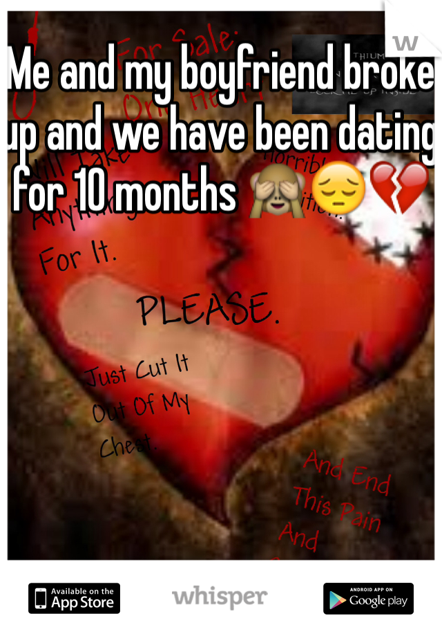 Me and my boyfriend broke up and we have been dating for 10 months 🙈😔💔