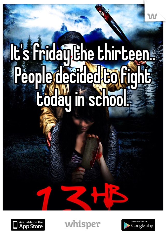 It's friday the thirteen.. People decided to fight today in school.