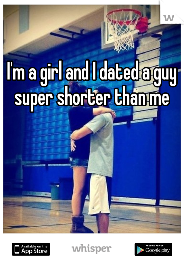 I'm a girl and I dated a guy super shorter than me