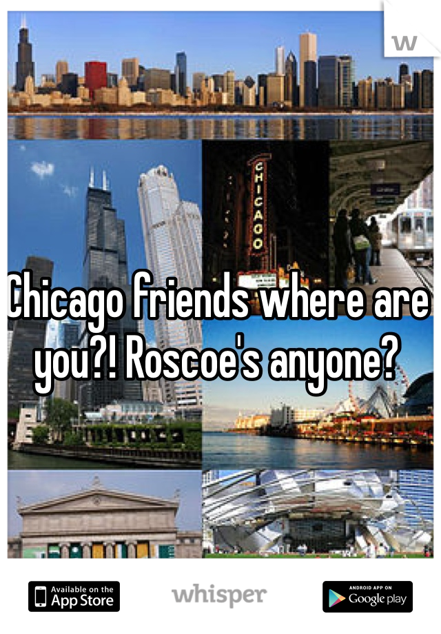 Chicago friends where are you?! Roscoe's anyone?