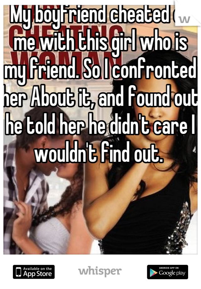 My boyfriend cheated on me with this girl who is my friend. So I confronted her About it, and found out he told her he didn't care I wouldn't find out.