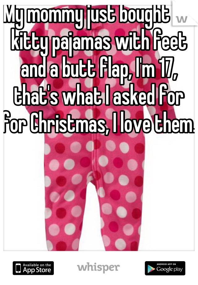 My mommy just bought me kitty pajamas with feet and a butt flap, I'm 17, that's what I asked for for Christmas, I love them.