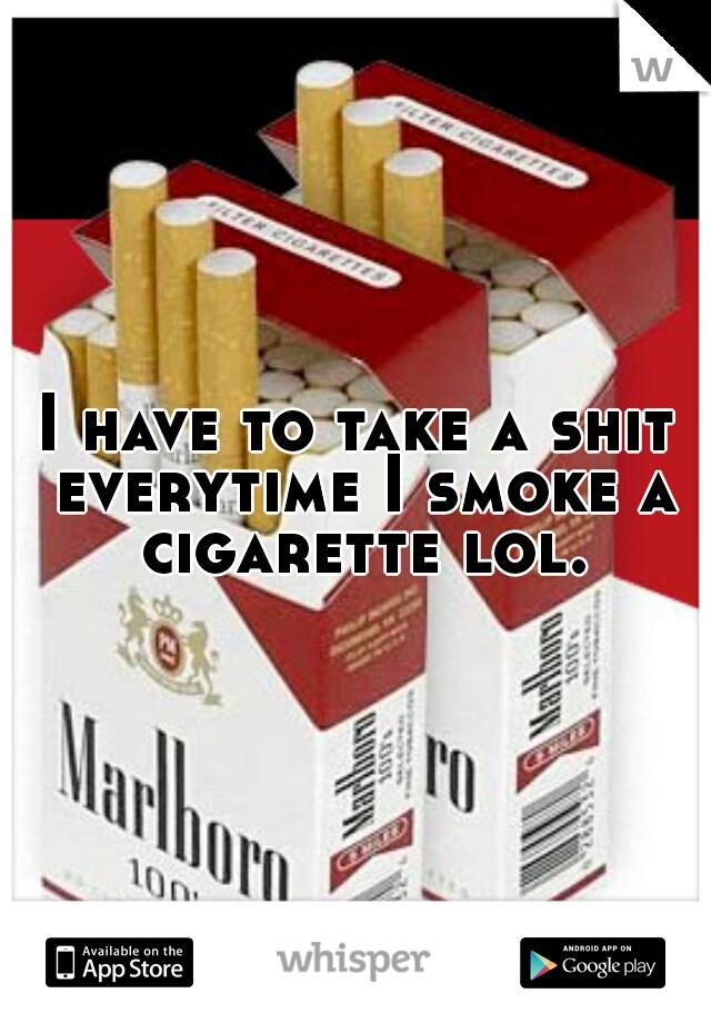 I have to take a shit everytime I smoke a cigarette lol.