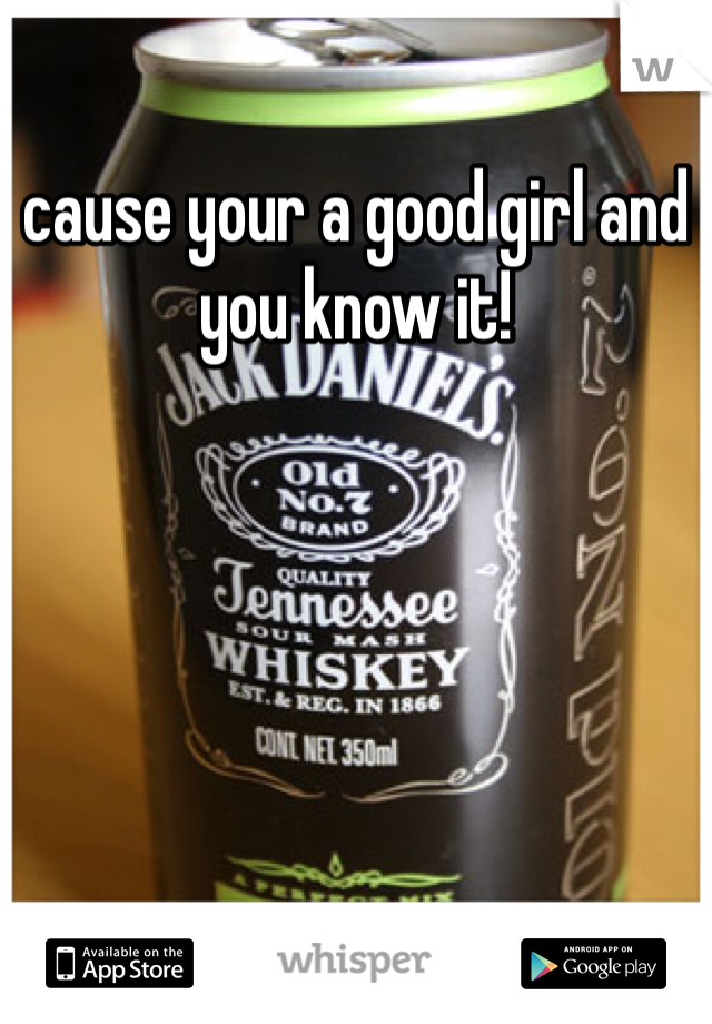 cause your a good girl and you know it!