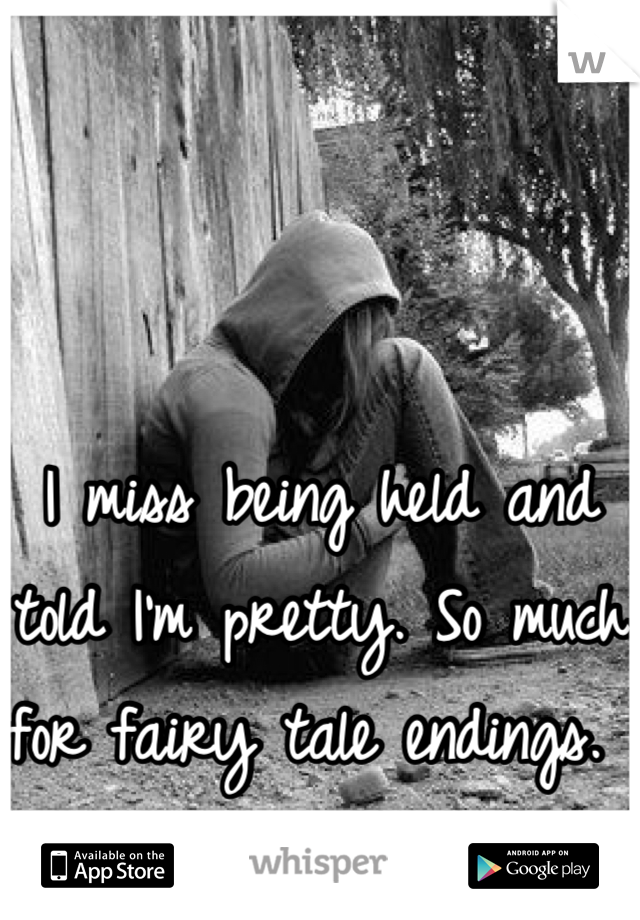 I miss being held and told I'm pretty. So much for fairy tale endings.