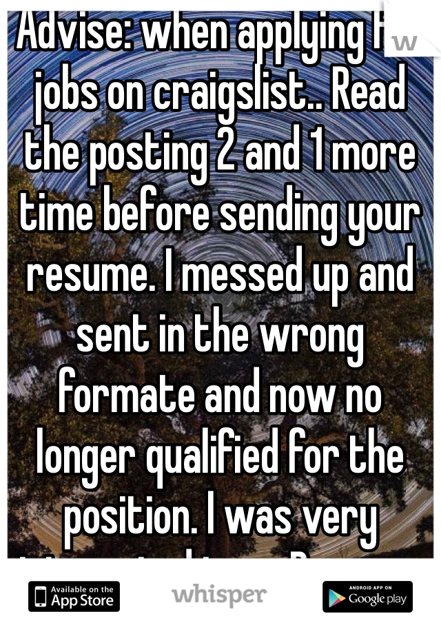Advise: when applying for jobs on craigslist.. Read the posting 2 and 1 more time before sending your resume. I messed up and sent in the wrong formate and now no longer qualified for the position. I was very interested too... Bummer