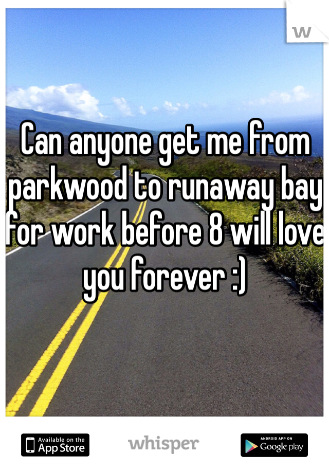 Can anyone get me from parkwood to runaway bay for work before 8 will love you forever :)