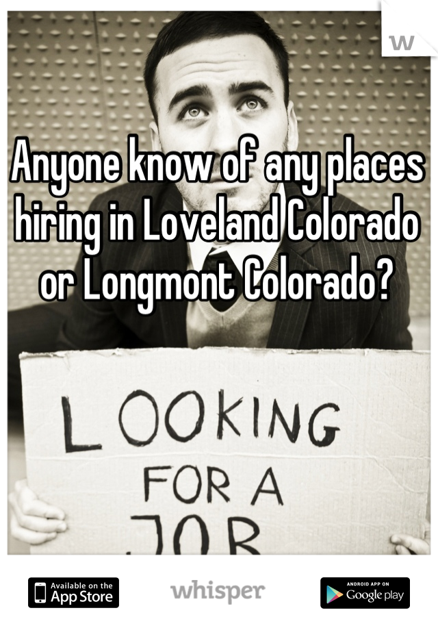 Anyone know of any places hiring in Loveland Colorado or Longmont Colorado?