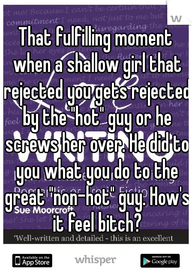 "That fulfilling moment when a shallow girl that rejected you gets rejected by the ""hot"" guy or he screws her over. He did to you what you do to the great ""non-hot"" guy. How's it feel bitch?"