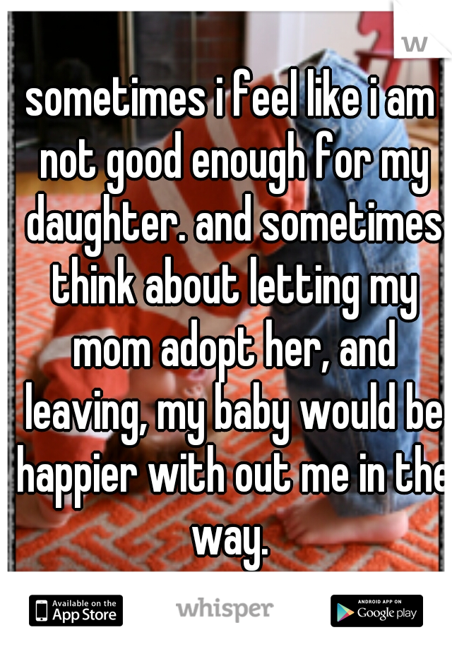 sometimes i feel like i am not good enough for my daughter. and sometimes think about letting my mom adopt her, and leaving, my baby would be happier with out me in the way.