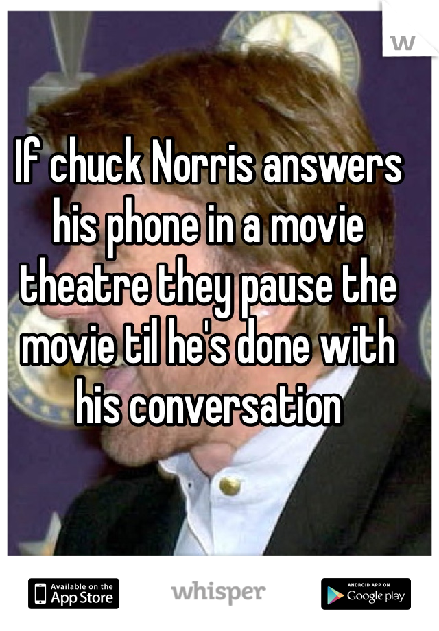 If chuck Norris answers his phone in a movie theatre they pause the movie til he's done with his conversation