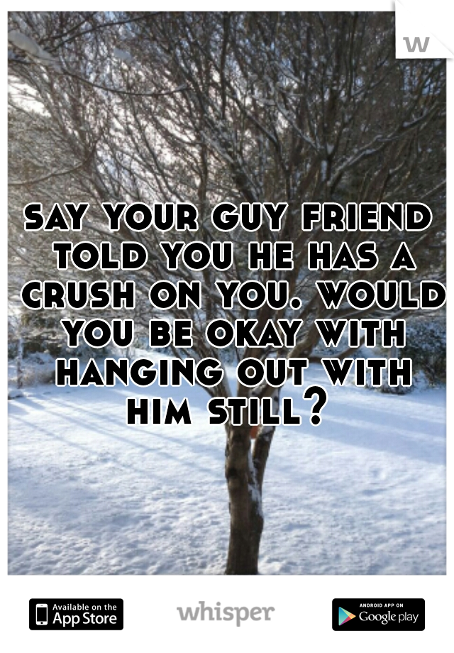 say your guy friend told you he has a crush on you. would you be okay with hanging out with him still?