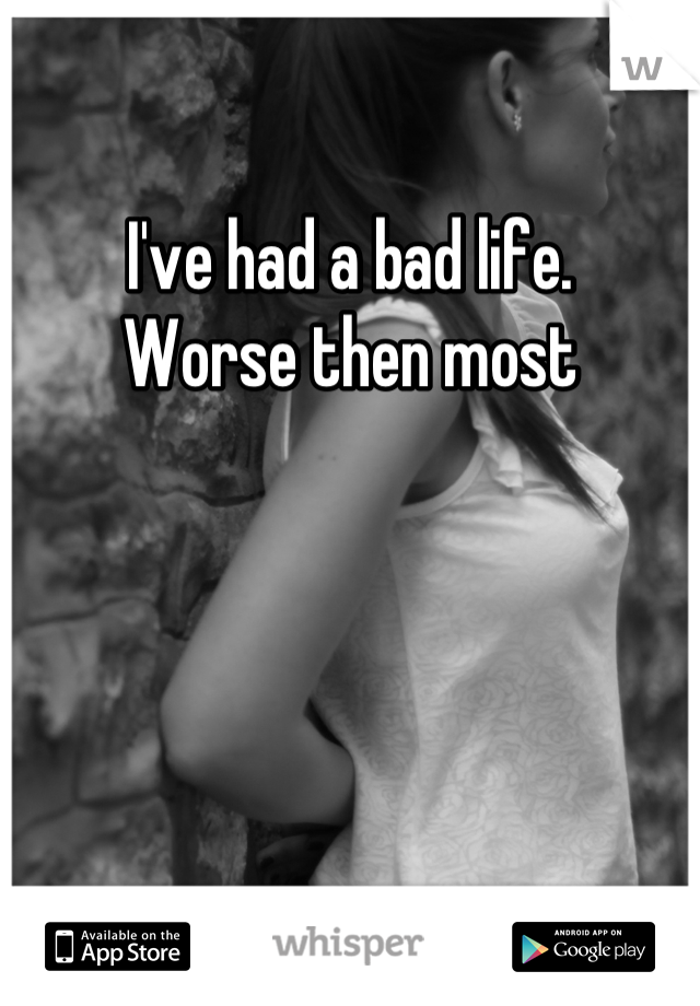 I've had a bad life.  Worse then most
