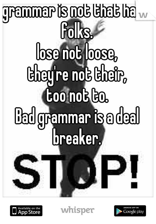 grammar is not that hard, folks.  lose not loose, they're not their, too not to. Bad grammar is a deal breaker.