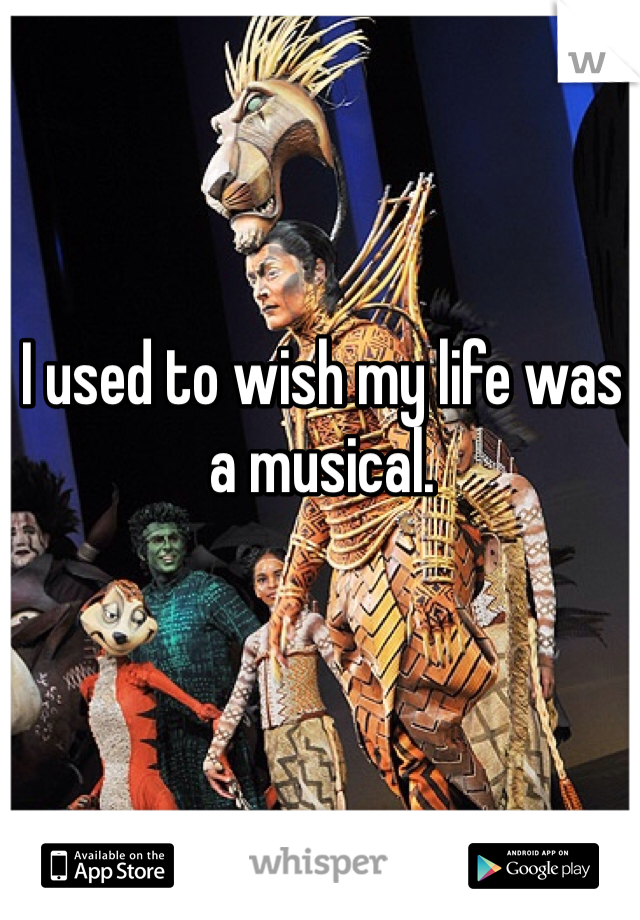 I used to wish my life was a musical.