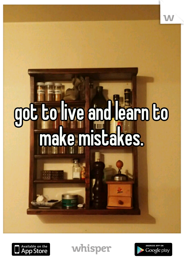 got to live and learn to make mistakes.