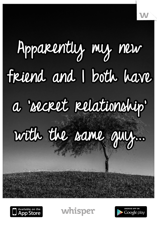 Apparently my new friend and I both have a 'secret relationship' with the same guy...