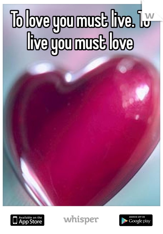 To love you must live. To live you must love