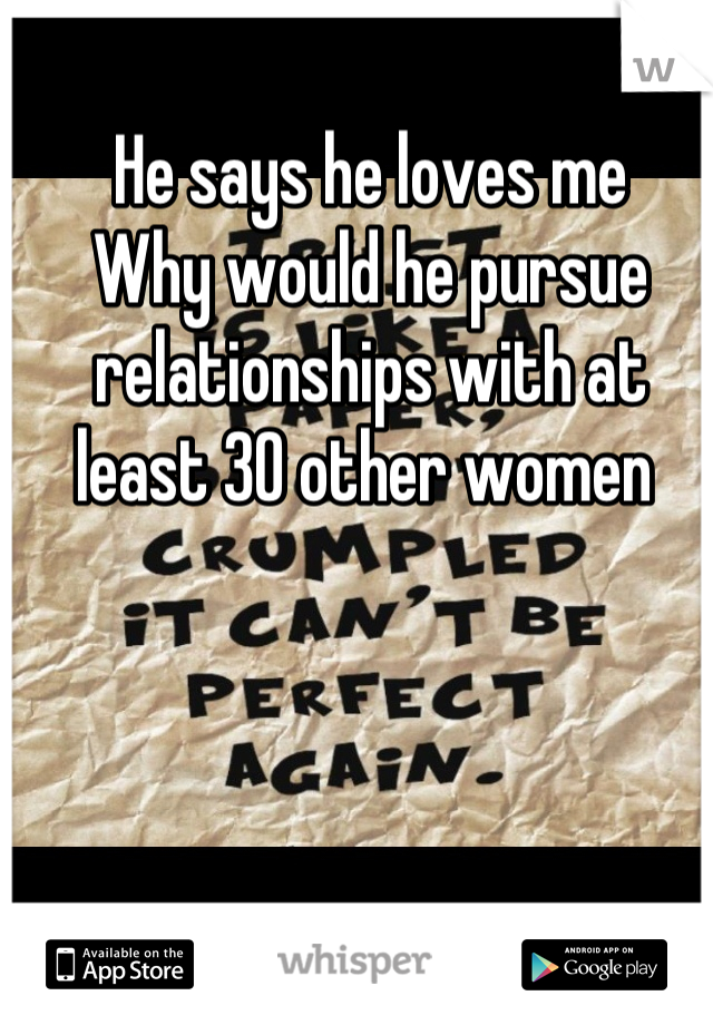 He says he loves me  Why would he pursue relationships with at least 30 other women