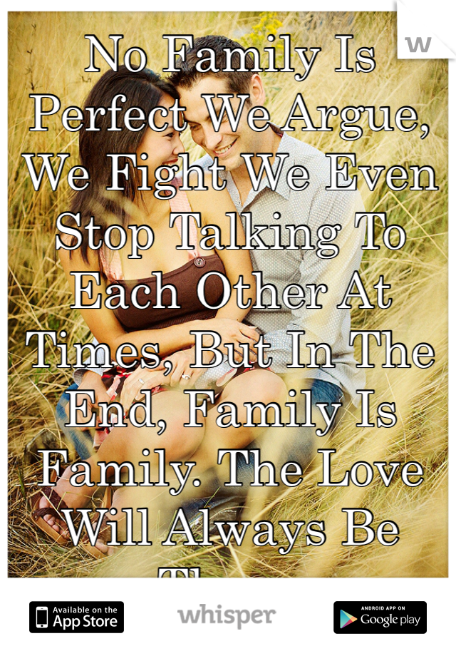 No Family Is Perfect We Argue, We Fight We Even Stop Talking To Each Other At Times, But In The End, Family Is Family. The Love Will Always Be There.