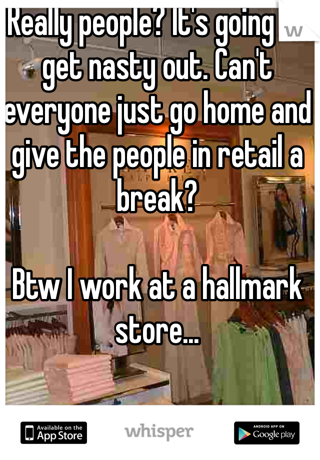 Really people? It's going to get nasty out. Can't everyone just go home and give the people in retail a break?   Btw I work at a hallmark store...