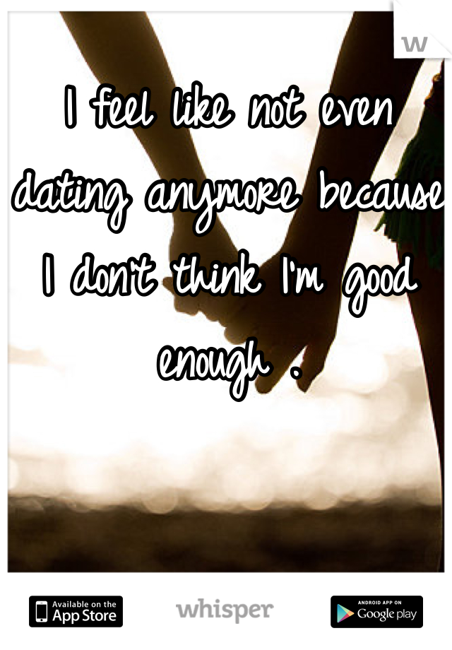 I feel like not even dating anymore because I don't think I'm good enough .