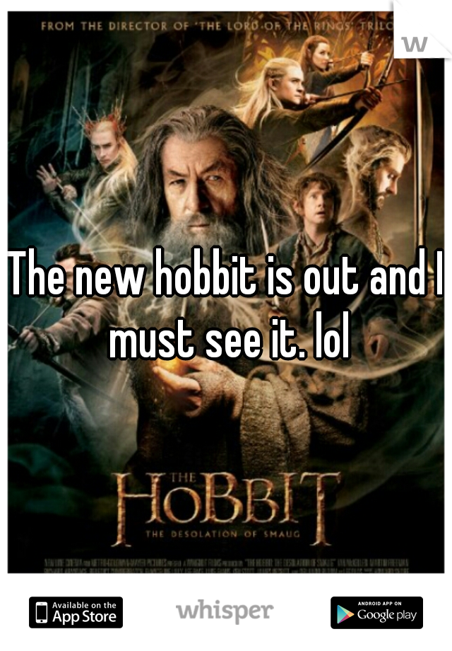 The new hobbit is out and I must see it. lol