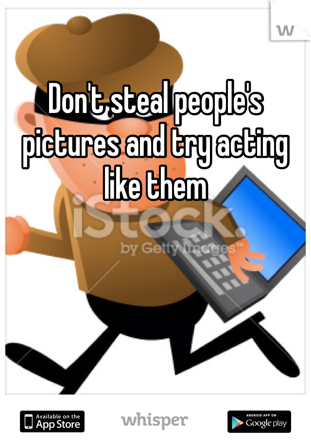 Don't steal people's pictures and try acting like them