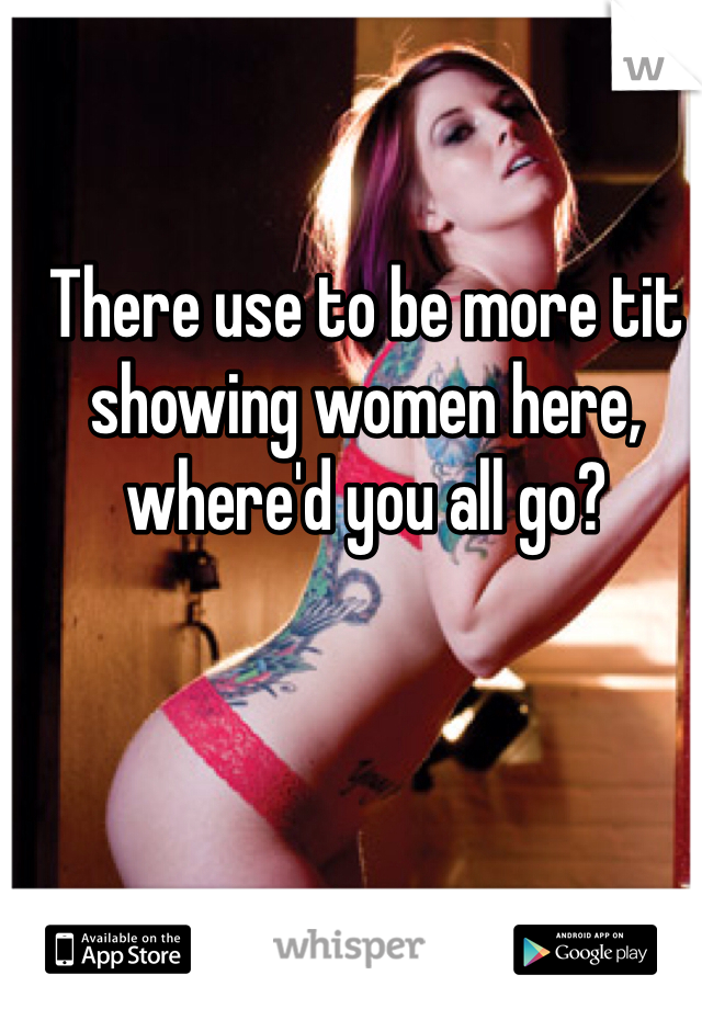 There use to be more tit showing women here, where'd you all go?