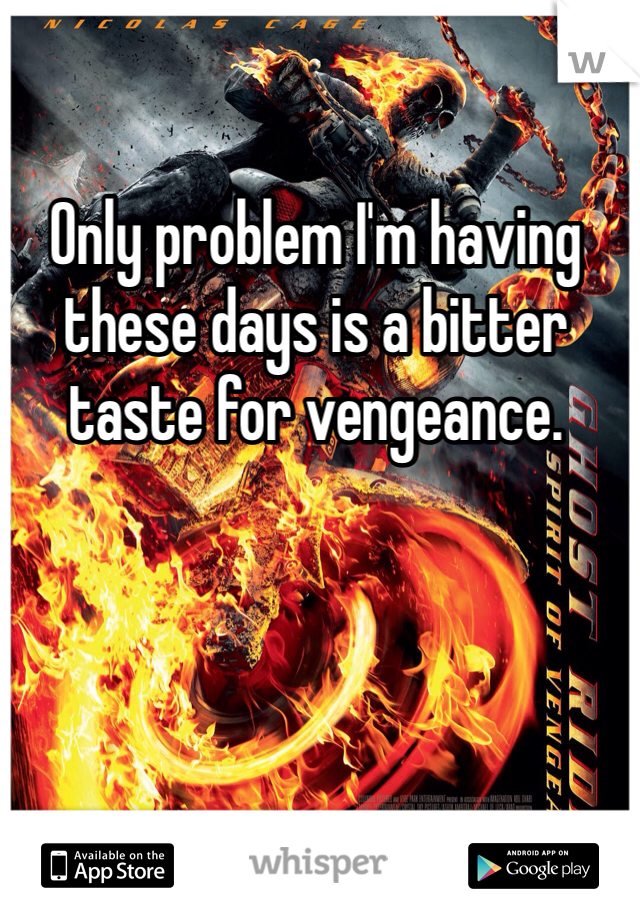 Only problem I'm having these days is a bitter taste for vengeance.