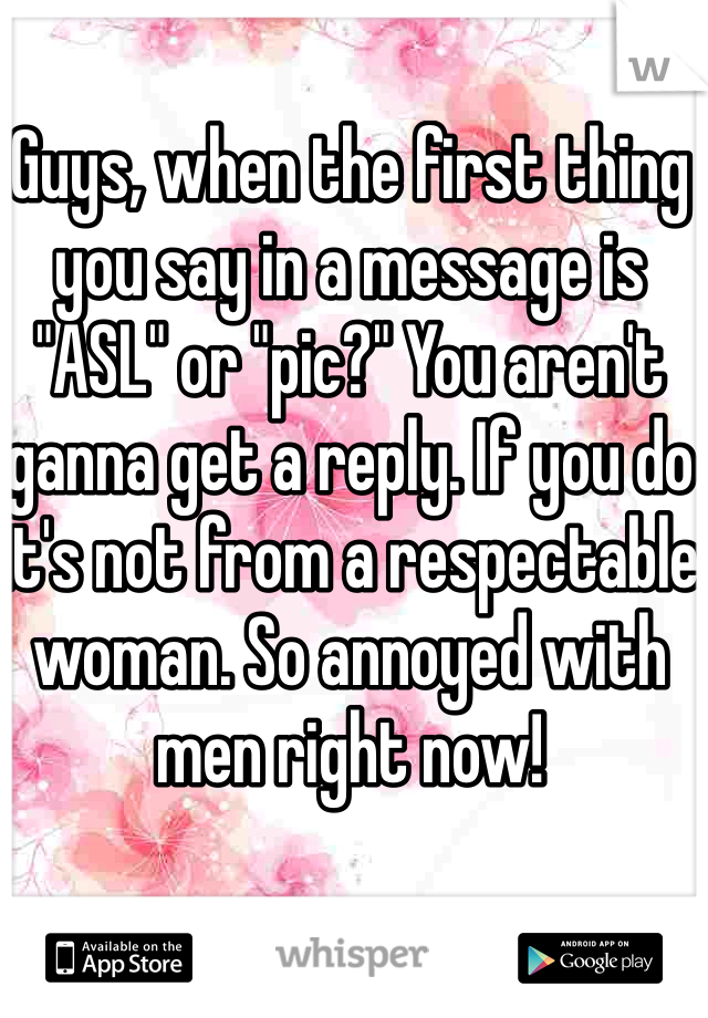 """Guys, when the first thing you say in a message is """"ASL"""" or """"pic?"""" You aren't ganna get a reply. If you do it's not from a respectable woman. So annoyed with men right now!"""