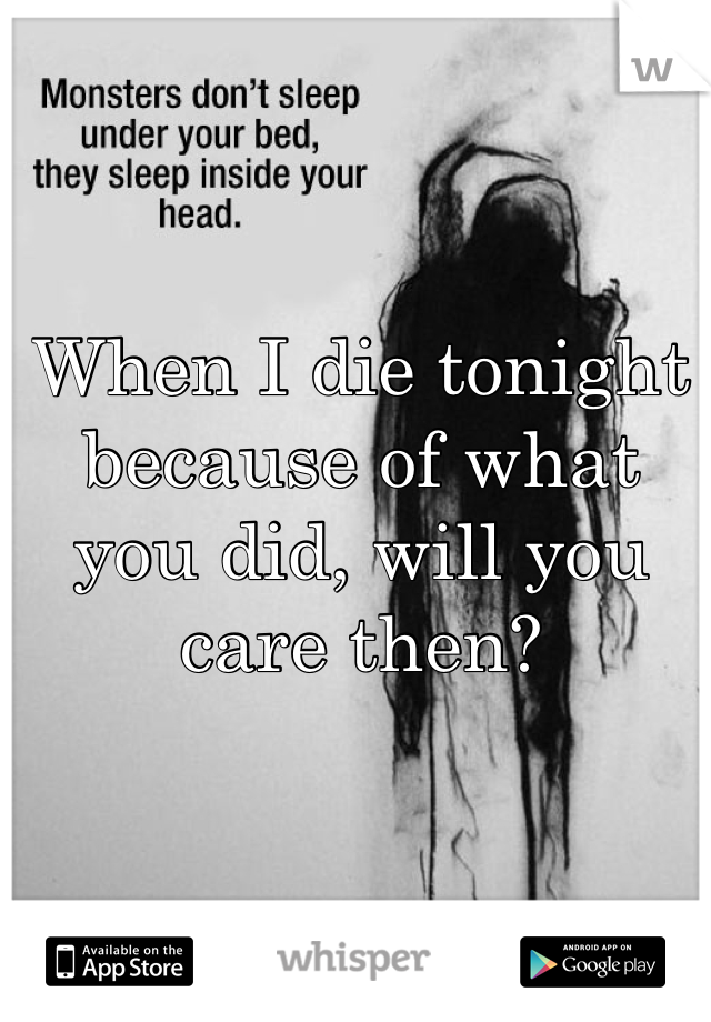 When I die tonight because of what you did, will you care then?