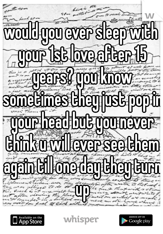 would you ever sleep with your 1st love after 15 years? you know sometimes they just pop in your head but you never think u will ever see them again till one day they turn up
