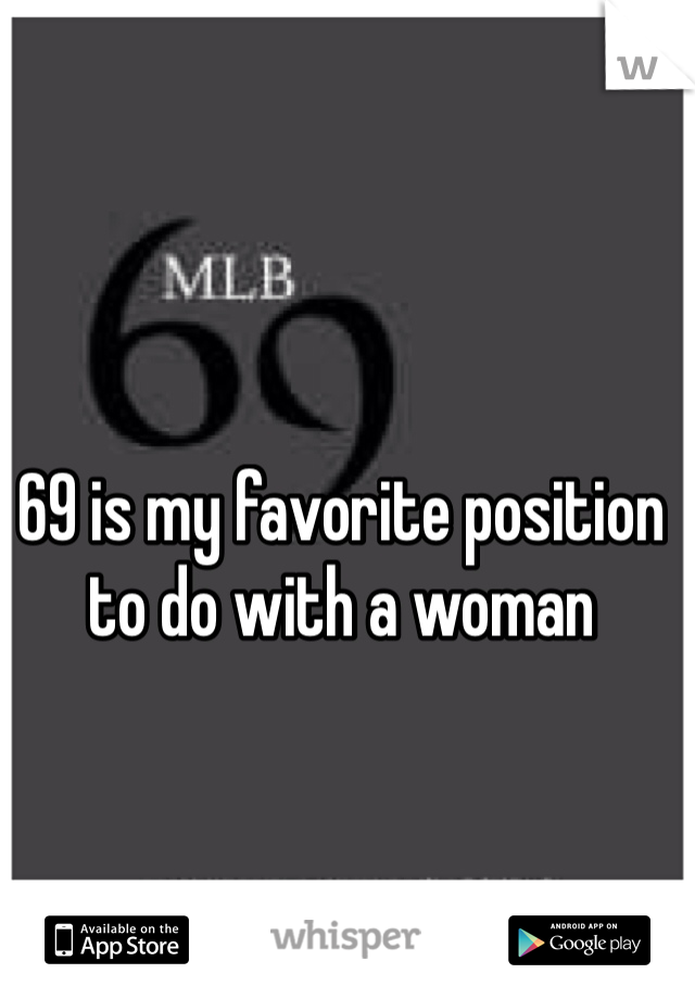 69 is my favorite position to do with a woman