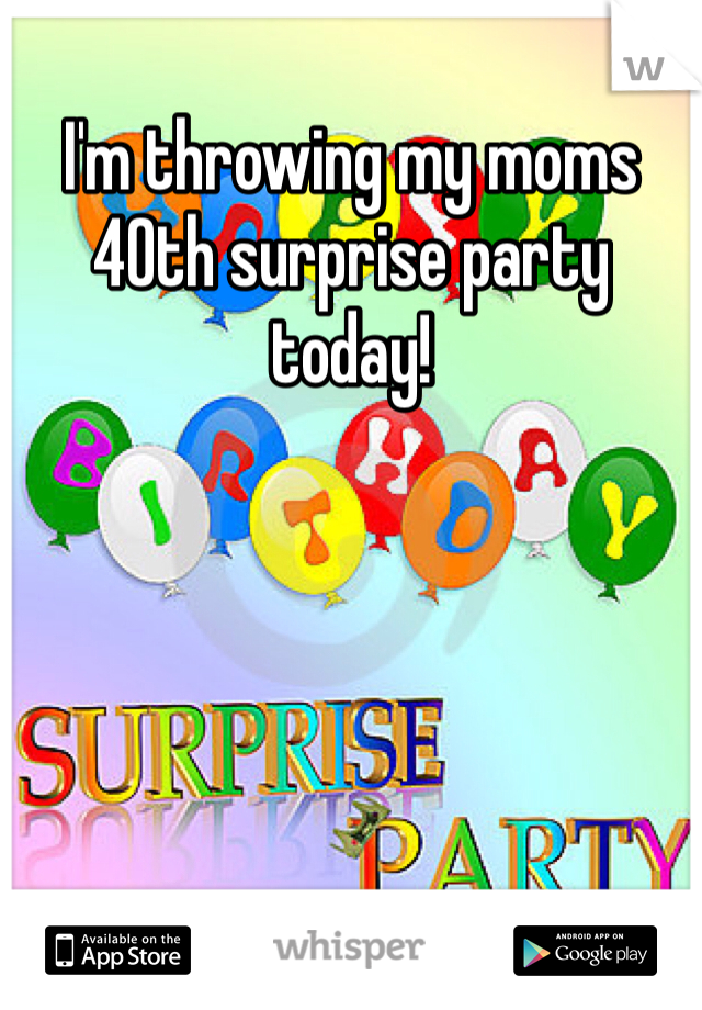 I'm throwing my moms 40th surprise party today!