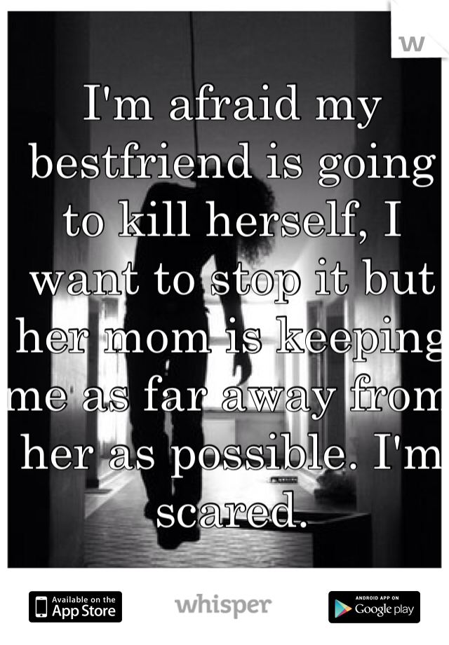 I'm afraid my bestfriend is going to kill herself, I want to stop it but her mom is keeping me as far away from her as possible. I'm scared.
