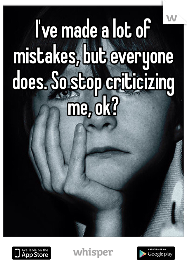 I've made a lot of mistakes, but everyone does. So stop criticizing me, ok?