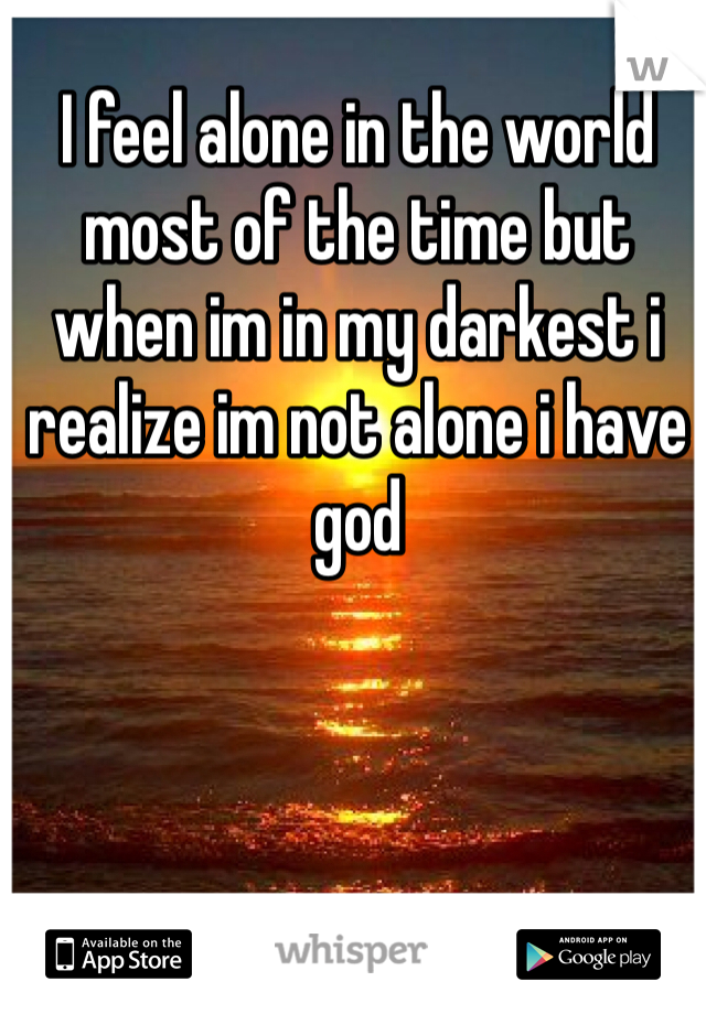 I feel alone in the world most of the time but when im in my darkest i realize im not alone i have god