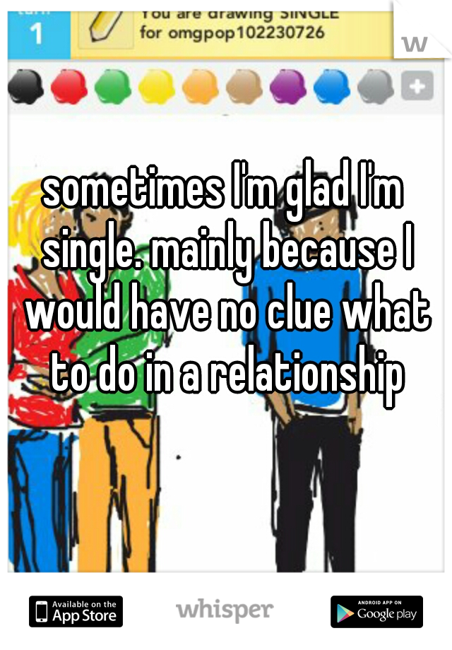sometimes I'm glad I'm single. mainly because I would have no clue what to do in a relationship