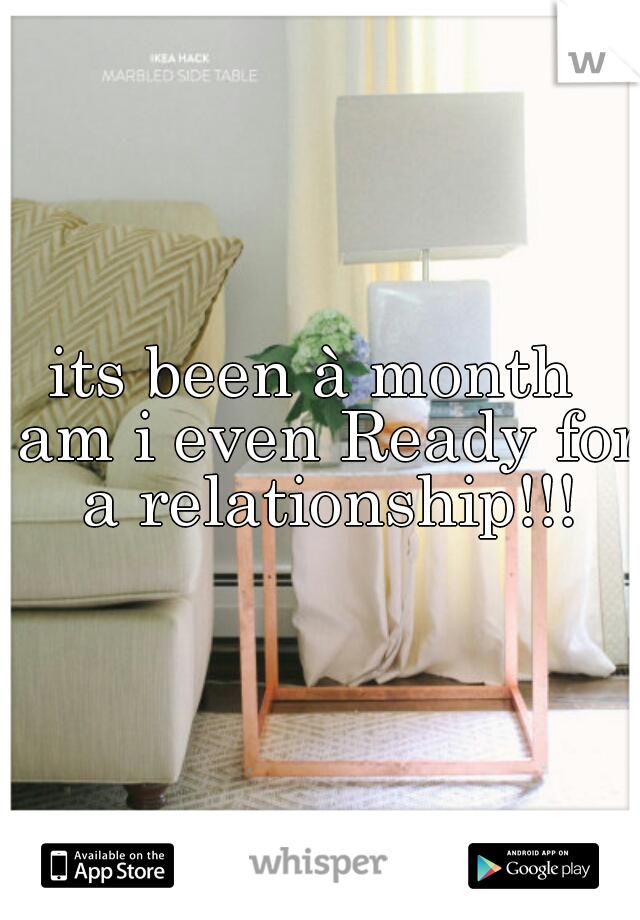its been à month  am i even Ready for a relationship!!!