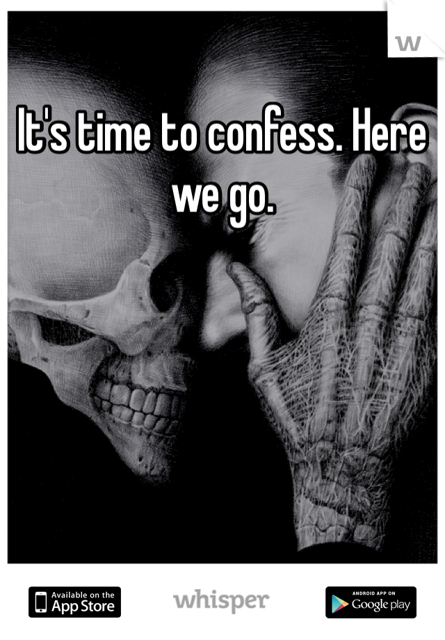 It's time to confess. Here we go.
