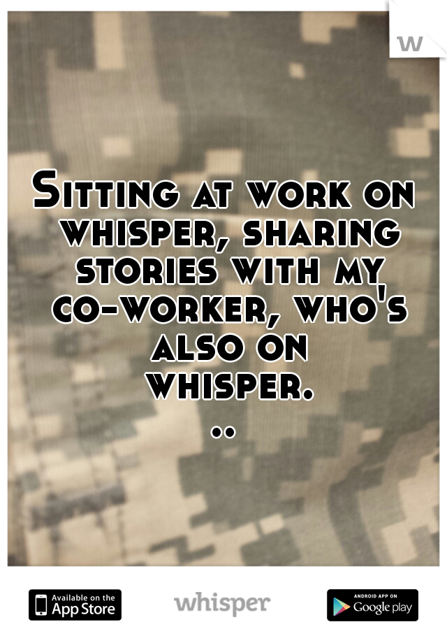 Sitting at work on whisper, sharing stories with my co-worker, who's also on whisper...