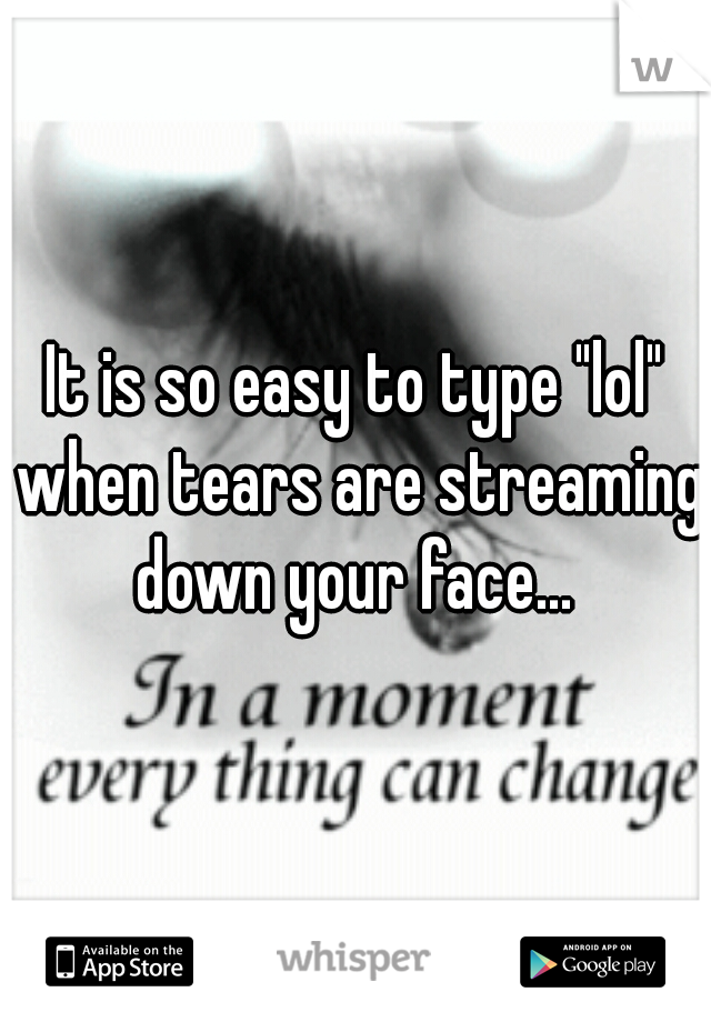 """It is so easy to type """"lol"""" when tears are streaming down your face..."""