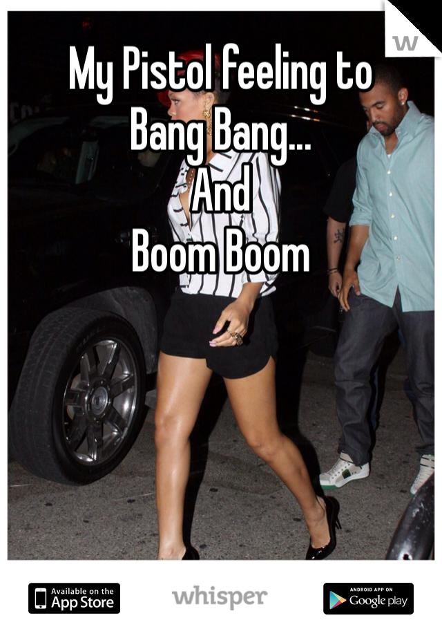 My Pistol feeling to Bang Bang... And Boom Boom