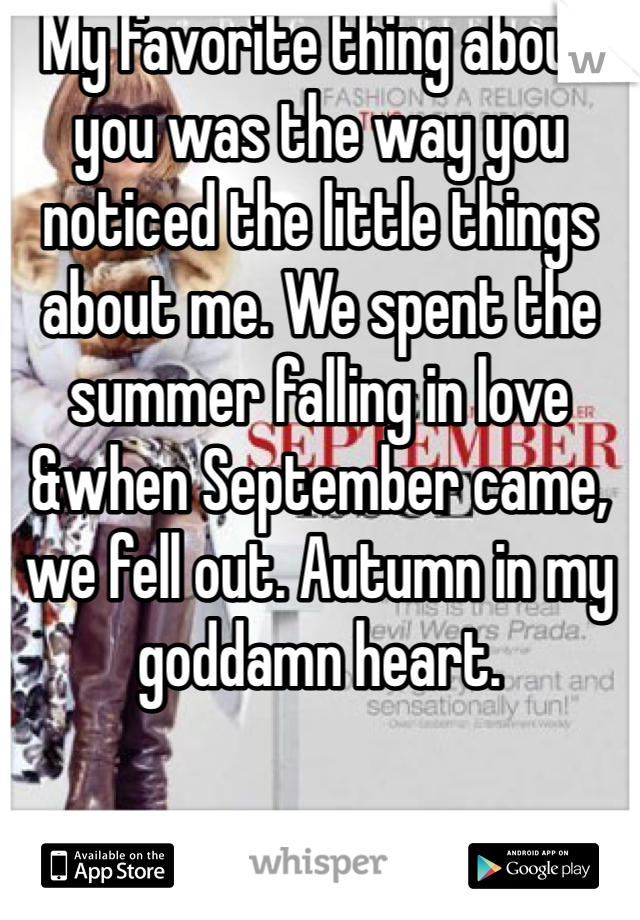 My favorite thing about you was the way you noticed the little things about me. We spent the summer falling in love &when September came, we fell out. Autumn in my goddamn heart.