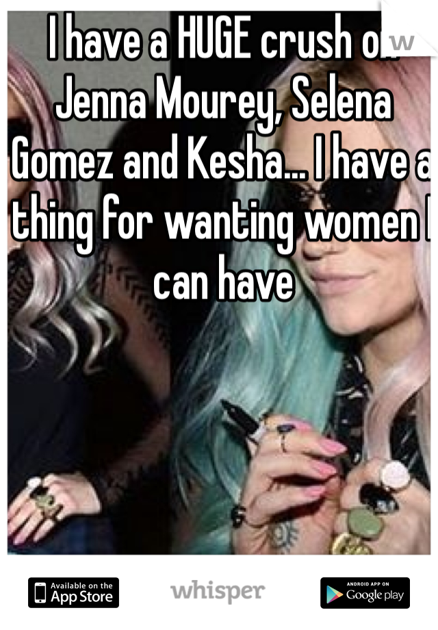 I have a HUGE crush on Jenna Mourey, Selena Gomez and Kesha... I have a thing for wanting women I can have