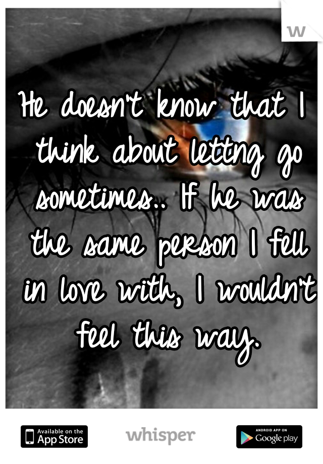 He doesn't know that I think about lettng go sometimes.. If he was the same person I fell in love with, I wouldn't feel this way.