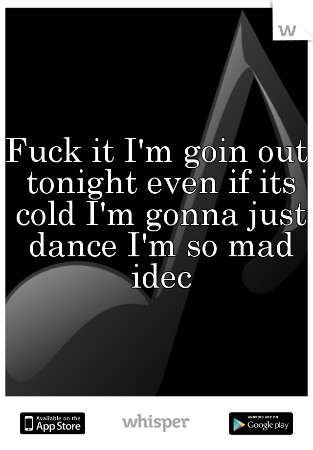 Fuck it I'm goin out tonight even if its cold I'm gonna just dance I'm so mad idec